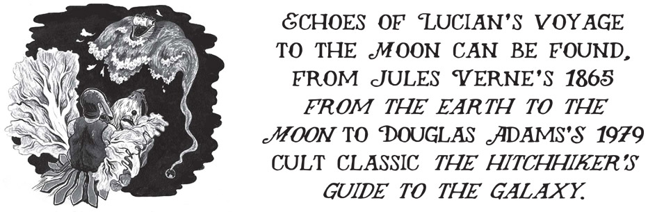 Echoes of Lucian's voyage to the Moon can be found, from Jules Verne's 1865 from the earth to the Moon to Douglas Adams'S 1979 cult classic the hitchhiker's guide to the galaxy.